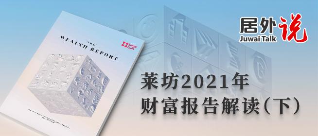居外说第二十期:莱坊2021年财富报告解读(下)